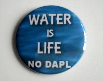 Water is Life No DAPL Pinback Button OR Magnet -- 2.25 inch
