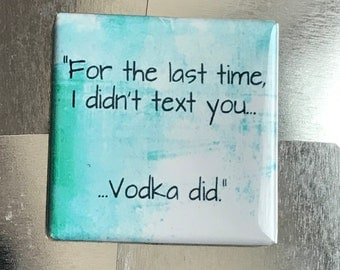 For the last time, I didn't text you, Vodka did...custom made 1.5 x 1.5 inch magnet
