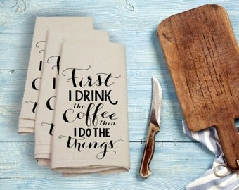 First I Drink The Coffee Then I Do The Things Tea Towel Flour Sack Towel Kitchen Towel