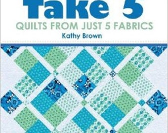 TAKE 5 – Quilts From Just 5 Fabrics by Kathy Brown - By That Patchwork Place