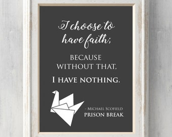 Prison Break Print. I choose to have faith, because without that, I have nothing. Michael Scofield, Lincoln Burrows.Prints BUY 2 GET 1 FREE!