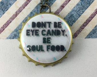 NECKLACE- Don't be eye candy. Be soul food. bottle cap necklace