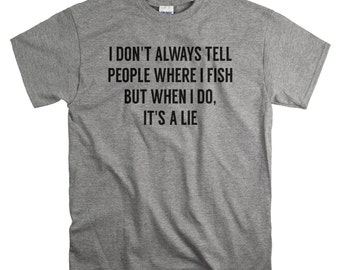 Funny Tshirts - Fishing Shirt - Mens Funny Tshirt - I Don't Always tell People Where I Fish T-Shirt for Him
