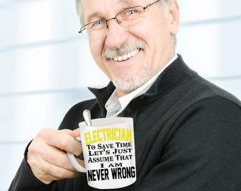 Funny snarky mug ELECTRICIAN mug - To Save Time, Let's Just Assume I'm Never Wrong! Sarcastic ELECTRICIAN mug