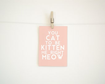 Digital Download Print - You Cat to be Kitten Me Right Meow