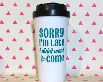 Sorry I'm Late I Didn't Want to Come - 16oz BPA Free Plastic Travel Coffee Tea Mug