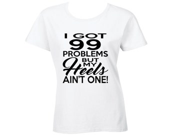 I Got 99 Problems But My Heels Ain't One - T-Shirt/Tee/Clothing