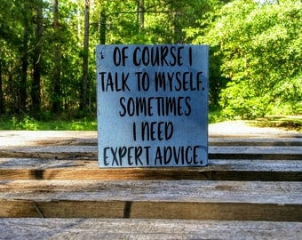 Of Course I Talk to Myself. Sometimes I need expert advice, Wood Sign, Humorous quote, Home Office Decor, gift for boss,Funny Office Sign