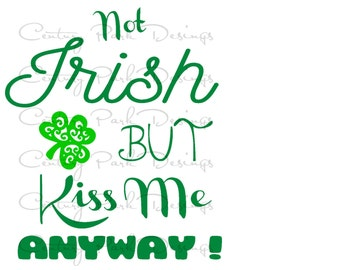 Not Irish But Kiss Me Anyway!  SVG / JPEG / PNG /pdf / use with Silhouette Studio and Cricut Design Space  - Commercial Use