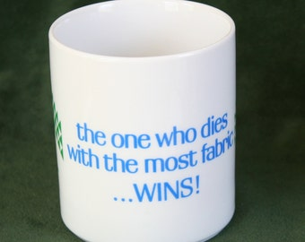 "Coffee Mug: ""The one who dies with the most fabric wins."""