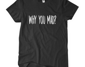 Why You Mad T-Shirt
