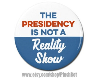"""The Presidency Is Not A Reality Show Button 1.25"""" or 2.25"""" Pinback Pin Button President Campaign Anti Trump not my president"""