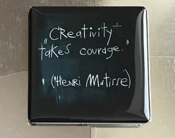 Creativity takes courage...custom made 1.5x1.5 inch magnet