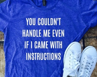 You couldn't handle me even if I came with instructions, funny lady shirt, funny tshirt, t-shirt