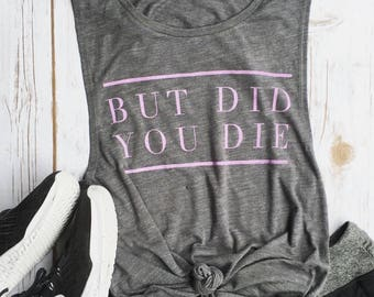 But did you die Muscle Tee, funny workout tank, gym shirt, yoga, funny shirt, workout shirt, beachbody shirt, grey slub, lave