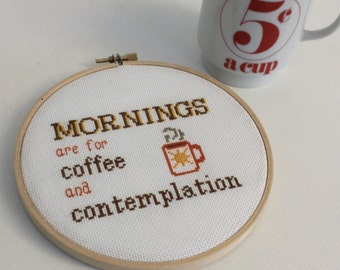 Mornings are for Coffee and Contemplation 6 inch cross stitched hoop