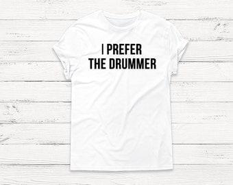 I Prefer the Drummer - Funny Shirt - Groupie - Rock Music Graphic Tee Shirts Pullover Boyfriend Tshirt Women Men Sweatshirt Humor Funny