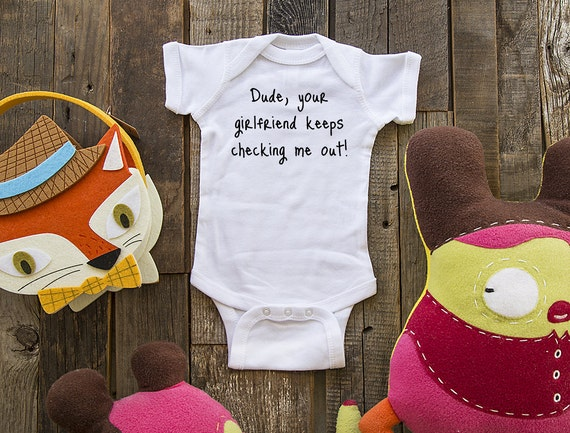 Dude, your girlfriend keeps checking me out. - funny saying printed on Infant Baby One-piece, Infant Tee, Toddler T-Shirts