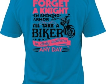 Forget the Knight in Shining Armor, I'll Take a Biker in Dirty Leathers Any Day shirt, biker girl shirt, biker babe shirt, biker shirt