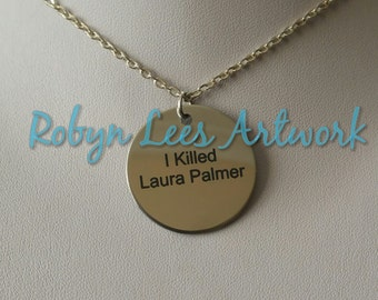 I Killed Laura Palmer Engraved Stainless Steel Disc Necklace on Silver Chain or B&W Braided Cord. Twin Peaks, Fire Walk With Me Inspired