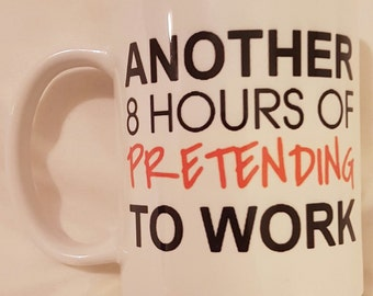 Another 8 Hours of Pretending to Work - Funny Novelty Mug