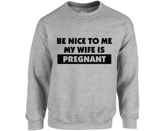 Be Nice To Me My Wife Is Pregnant Sweatshirt Tops Crewneck New Dad Fathers Day Gift Daddy To Be