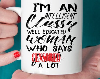 I'm An Intelligent Classy Well Educated Woman Who Says F*ck A Lot Ceramic Coffee Mug with Saying. Funny Saying Coffee Mug. Funny Mug.