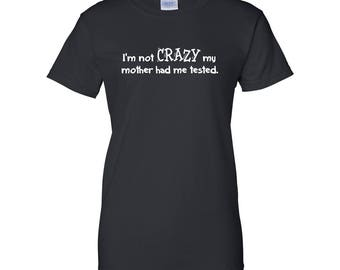 I'm Not Crazy My Mother Had Me Tested Ladies Graphic T Shirt