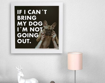 If i can't bring my dog i'm not going out. - Poster 50 x 50 cm