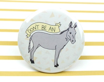 Dont Be An Ass - Funny Donkey Button or Magnet - Gag Gift - Pin Backed Button Badge - Funny Button - Silly Magnet - Donkey - Ass