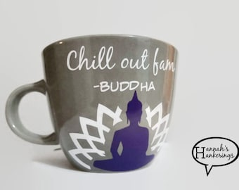 Chill Out Fam-- Buddha Coffee Cup- Funny Coffee Mug- Yoga Gift- Coffee Lover- Tea Lover- Buddha Quote- Silly Gift- Unique Coffee Cup