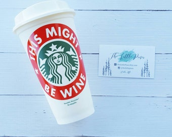 Personalized Starbucks Cup- this might be wine- mom coffee-wine lover-Christmas Gift Idea For Wine Lover-wine gift