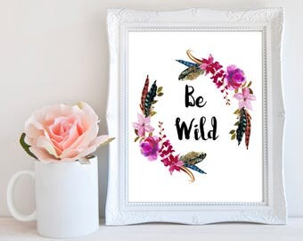 Be Wild, Boho Wall Decor, Floral Printable, Inspirational Wall Art,  Positive Life