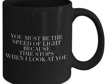 Cool Gift coffee mug - you must be the speed of light because time stops when I look at you - Unique gift mug for, her, wife, women