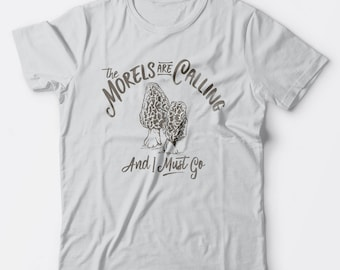 The Morels are Calling and I Must Go - shirt for women or men