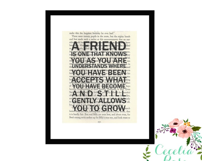 A Friend Is One That Knows You As You Are, Understands Where You Have Been, Accepts What You Have Become and still gently allows you to grow