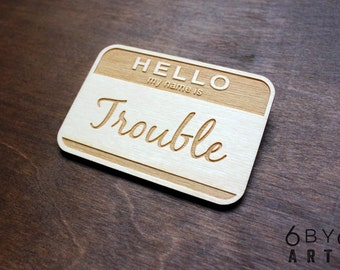 Hello My Name Is Trouble- Laser Engraved Wood Name Tag Badge
