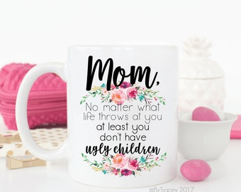 Mom, No matter what life throws at you, at least you don't have ugly children.funny gift.funny coffee mug.Christmas gift.Coffee cup.coffee