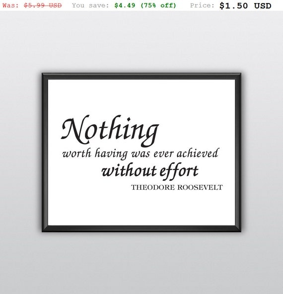 75% off Printable Nothing Worth Having Was Ever Achieved Without Effort Wall Art Theodore Roosevelt Wall Print (T232)