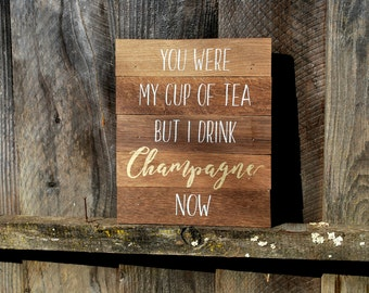 Reclaimed Rustic Wood Sign: You Were My Cup Of Tea But I Drink Champagne Now // Home Decor // Champagne Bar