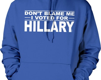 Don't Blame Me, I Voted For Hillary Hooded Sweatshirt, NOFO_00849