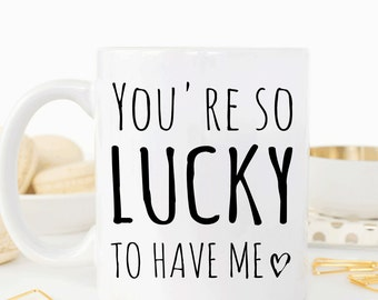 You're so lucky to have me mug, funny valentines gift for girlfriend or boyfriend, coffee cup (M345)