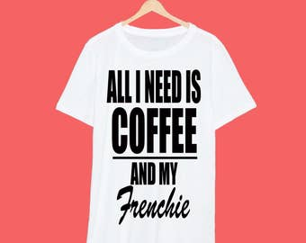 All I Need Is Coffee And My Frenchie T Shirt