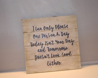 """I can only please one person a day, today isnt your day and tomorrow isn't looking good either  -10"""" x 10"""" x .6"""" Wood Pallet Plaque"""