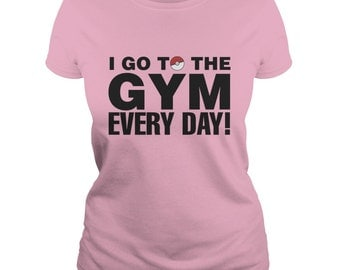 "Ladies Pokemon Go ""I Go To The Gym Every Day"" Gym Shirt.Pokemon Go clothing.Pokemon t-shirts,Pokemon Gifts."