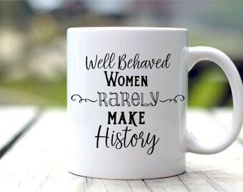 Well Behaved Women Rarely Make History - Motivational Mug - Gift For Her