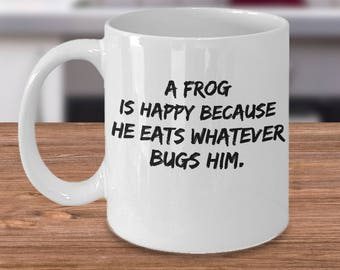 Frog Coffee Mug - Gift For Frog Lover - Frog Gift Idea - A Frog Is Happy Because He Eats Whatever Bugs Him