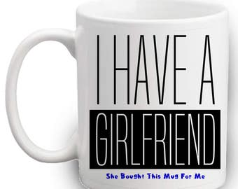 I Have A GIRLFRIEND Mug - Gifts from Girlfriend To Boyfriend