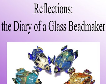 Reflections: the Diary of a Glass Beadmaker pdf file, a book for lampwork glass beadmakers at the beginning and intermediate level