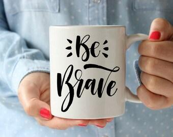 Be Brave Coffee Mug | Inspirational Coffee Mug | Unique Coffee Mug | Quote Mug | Coffee Mugs with Sayings | 11 oz Mug 15oz Mug